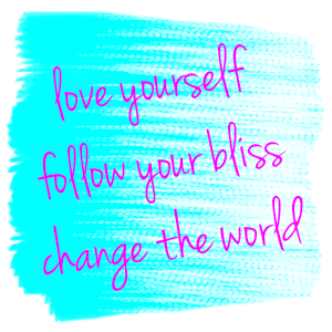 love yourself follow your bliss change the world