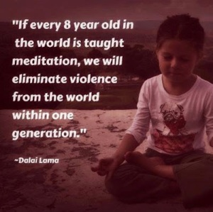 """If every 8 year old in the world is taught meditation, we will eliminate violence from the world within one generation."" -Dalai"